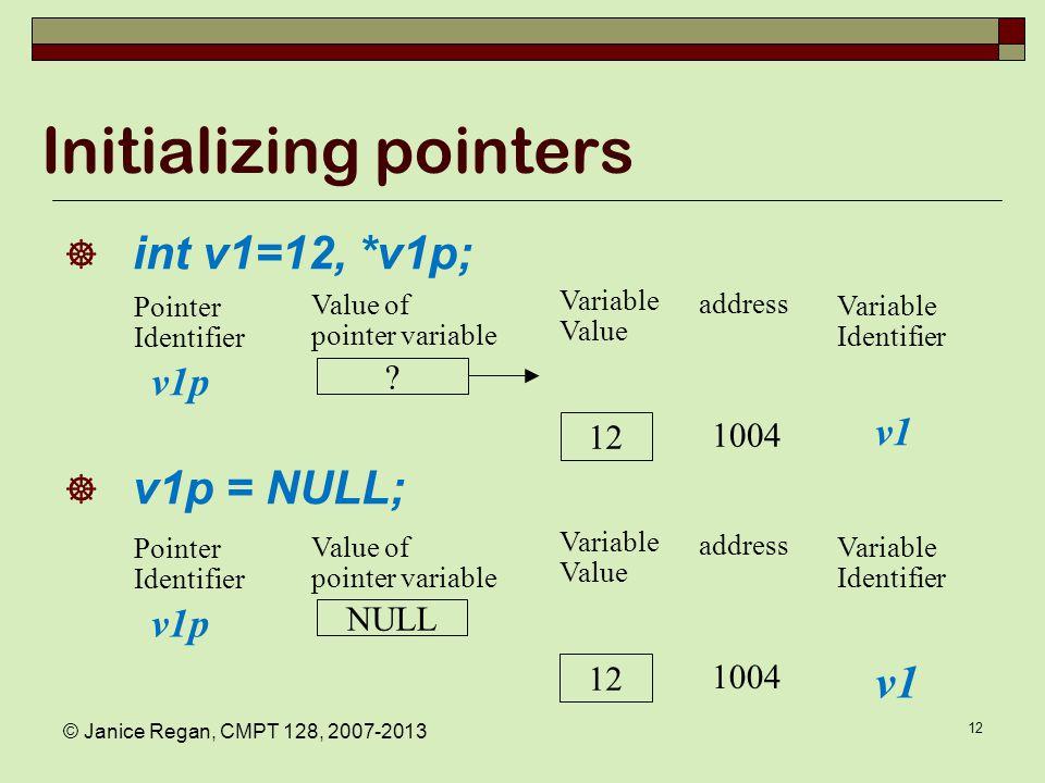 © Janice Regan, CMPT 128, 2007-2013 12 Initializing pointers  int v1=12, *v1p;  v1p = NULL; .