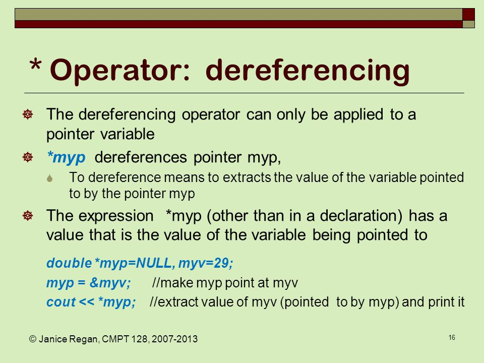 © Janice Regan, CMPT 128, 2007-2013 16 * Operator: dereferencing  The dereferencing operator can only be applied to a pointer variable  *myp dereferences pointer myp,  To dereference means to extracts the value of the variable pointed to by the pointer myp  The expression *myp (other than in a declaration) has a value that is the value of the variable being pointed to double *myp=NULL, myv=29; myp = &myv; //make myp point at myv cout << *myp; //extract value of myv (pointed to by myp) and print it