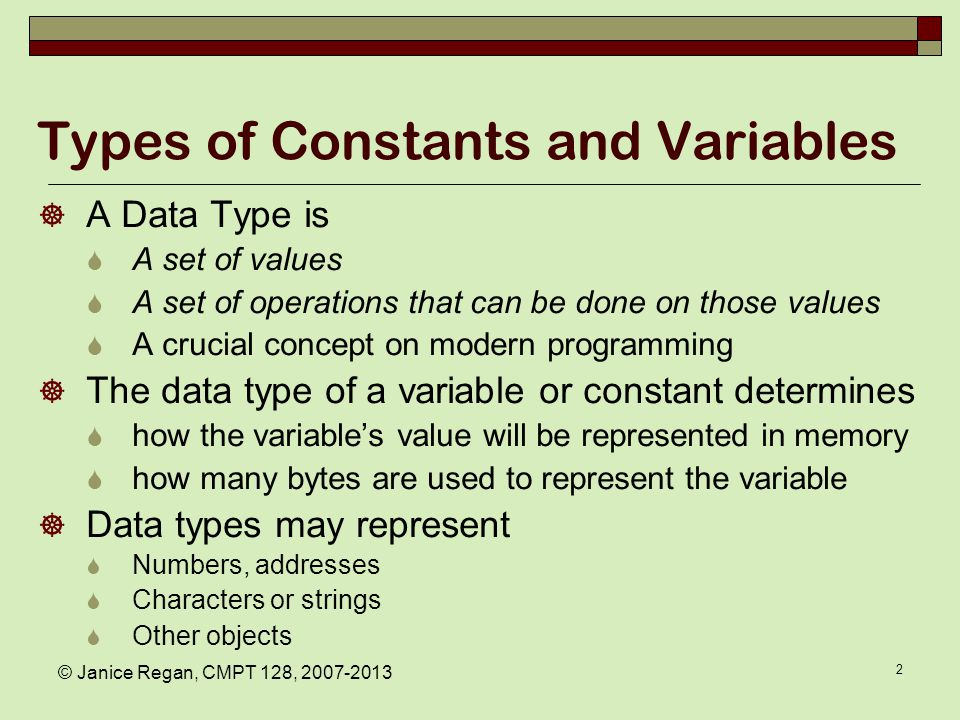 © Janice Regan, CMPT 128, 2007-2013 2 Types of Constants and Variables  A Data Type is  A set of values  A set of operations that can be done on those values  A crucial concept on modern programming  The data type of a variable or constant determines  how the variable's value will be represented in memory  how many bytes are used to represent the variable  Data types may represent  Numbers, addresses  Characters or strings  Other objects