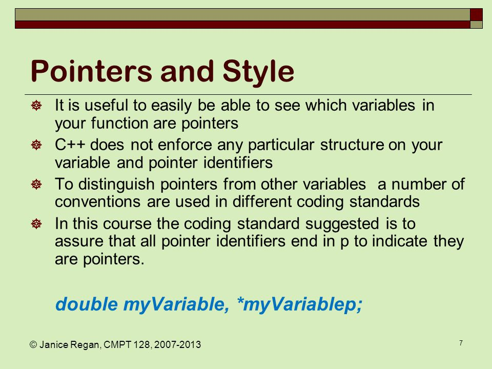 © Janice Regan, CMPT 128, 2007-2013 7 Pointers and Style  It is useful to easily be able to see which variables in your function are pointers  C++ does not enforce any particular structure on your variable and pointer identifiers  To distinguish pointers from other variables a number of conventions are used in different coding standards  In this course the coding standard suggested is to assure that all pointer identifiers end in p to indicate they are pointers.