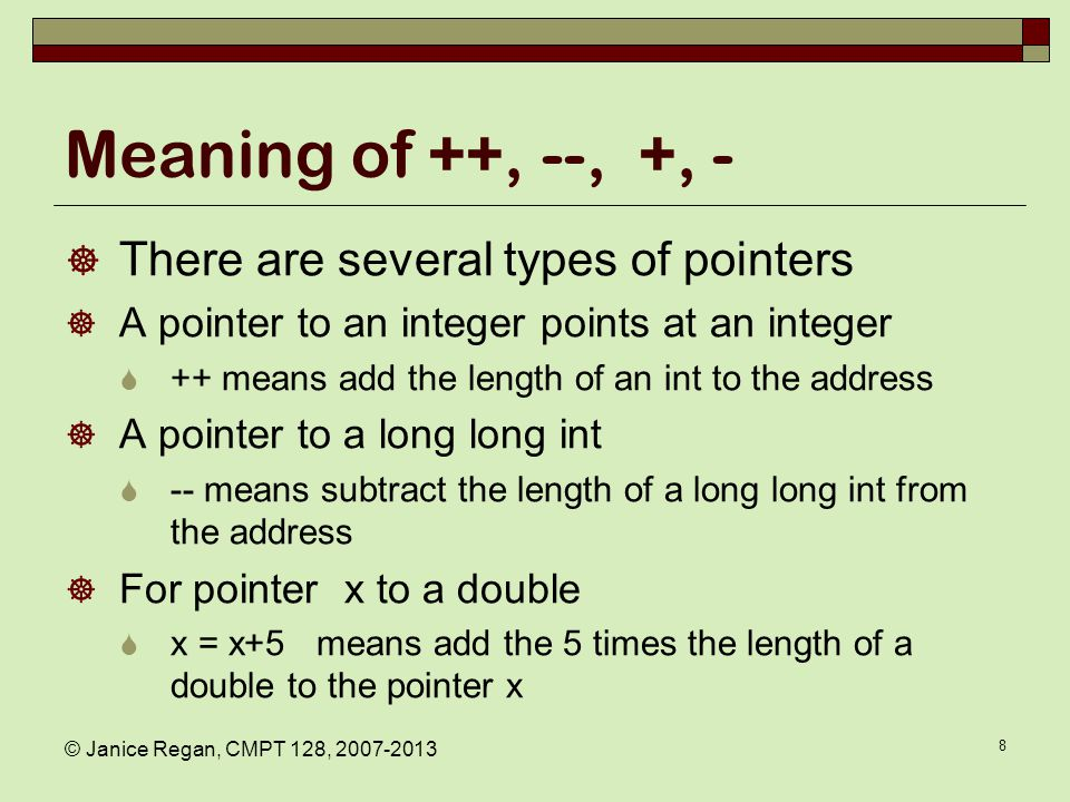 Meaning of ++, --, +, -  There are several types of pointers  A pointer to an integer points at an integer  ++ means add the length of an int to the address  A pointer to a long long int  -- means subtract the length of a long long int from the address  For pointer x to a double  x = x+5 means add the 5 times the length of a double to the pointer x © Janice Regan, CMPT 128, 2007-2013 8