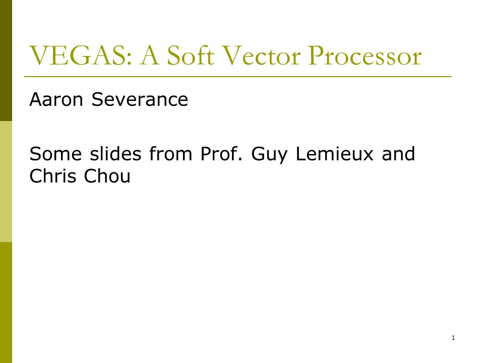 VEGAS: A Soft Vector Processor Aaron Severance Some slides from Prof. Guy Lemieux and Chris Chou 1