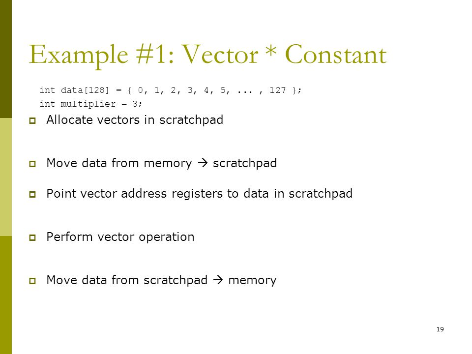 Example #1: Vector * Constant int data[128] = { 0, 1, 2, 3, 4, 5,..., 127 }; int multiplier = 3;  Allocate vectors in scratchpad  Move data from memory  scratchpad  Point vector address registers to data in scratchpad  Perform vector operation  Move data from scratchpad  memory 19