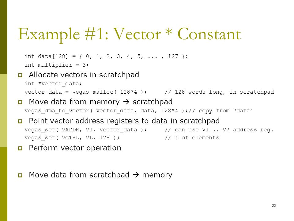 Example #1: Vector * Constant int data[128] = { 0, 1, 2, 3, 4, 5,..., 127 }; int multiplier = 3;  Allocate vectors in scratchpad int *vector_data; vector_data = vegas_malloc( 128*4 ); // 128 words long, in scratchpad  Move data from memory  scratchpad vegas_dma_to_vector( vector_data, data, 128*4 );// copy from 'data'  Point vector address registers to data in scratchpad vegas_set( VADDR, V1, vector_data ); // can use V1..
