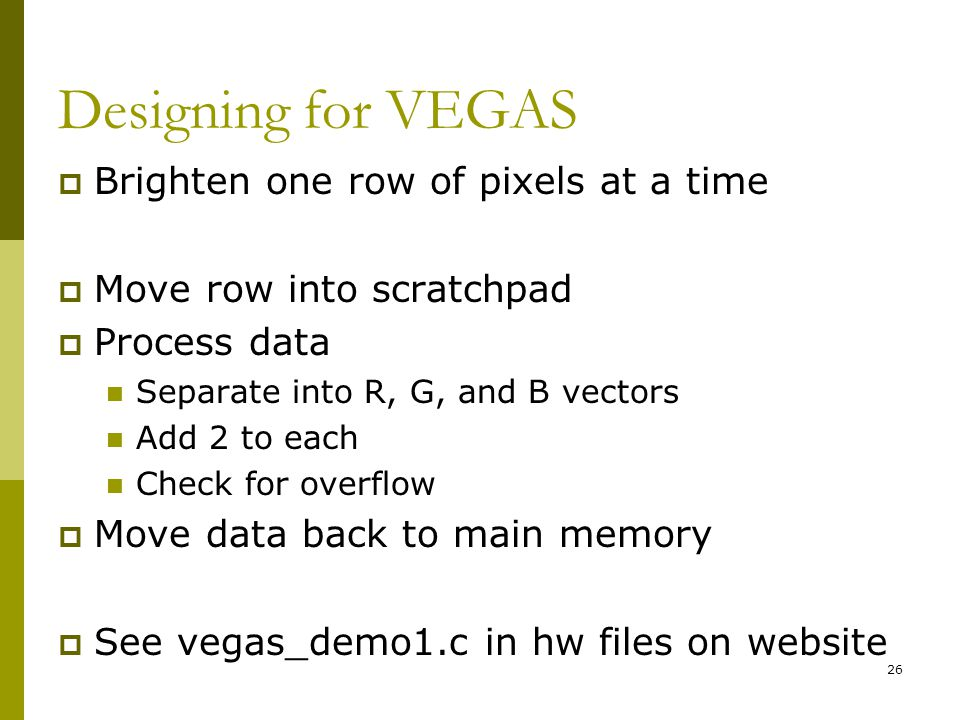 Designing for VEGAS  Brighten one row of pixels at a time  Move row into scratchpad  Process data Separate into R, G, and B vectors Add 2 to each Check for overflow  Move data back to main memory  See vegas_demo1.c in hw files on website 26