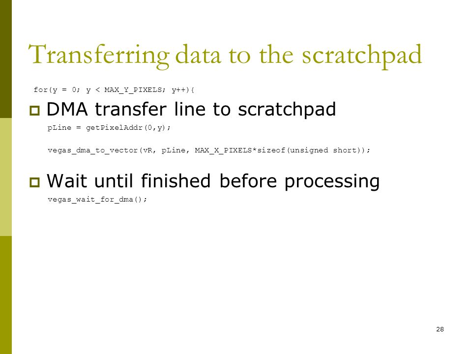 Transferring data to the scratchpad for(y = 0; y < MAX_Y_PIXELS; y++){  DMA transfer line to scratchpad pLine = getPixelAddr(0,y); vegas_dma_to_vector(vR, pLine, MAX_X_PIXELS*sizeof(unsigned short));  Wait until finished before processing vegas_wait_for_dma(); 28