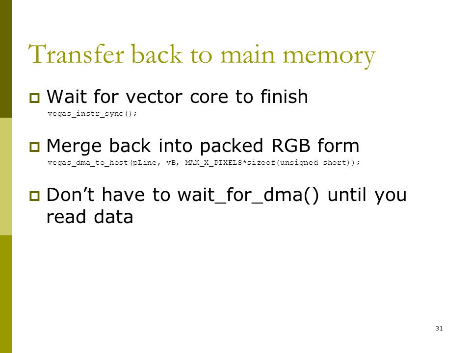 Transfer back to main memory  Wait for vector core to finish vegas_instr_sync();  Merge back into packed RGB form vegas_dma_to_host(pLine, vB, MAX_X_PIXELS*sizeof(unsigned short));  Don't have to wait_for_dma() until you read data 31