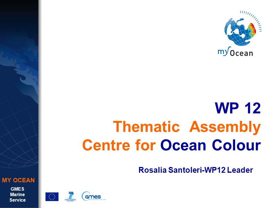 GMES Marine Service MY OCEAN WP 12 Thematic Assembly Centre for Ocean Colour Rosalia Santoleri-WP12 Leader
