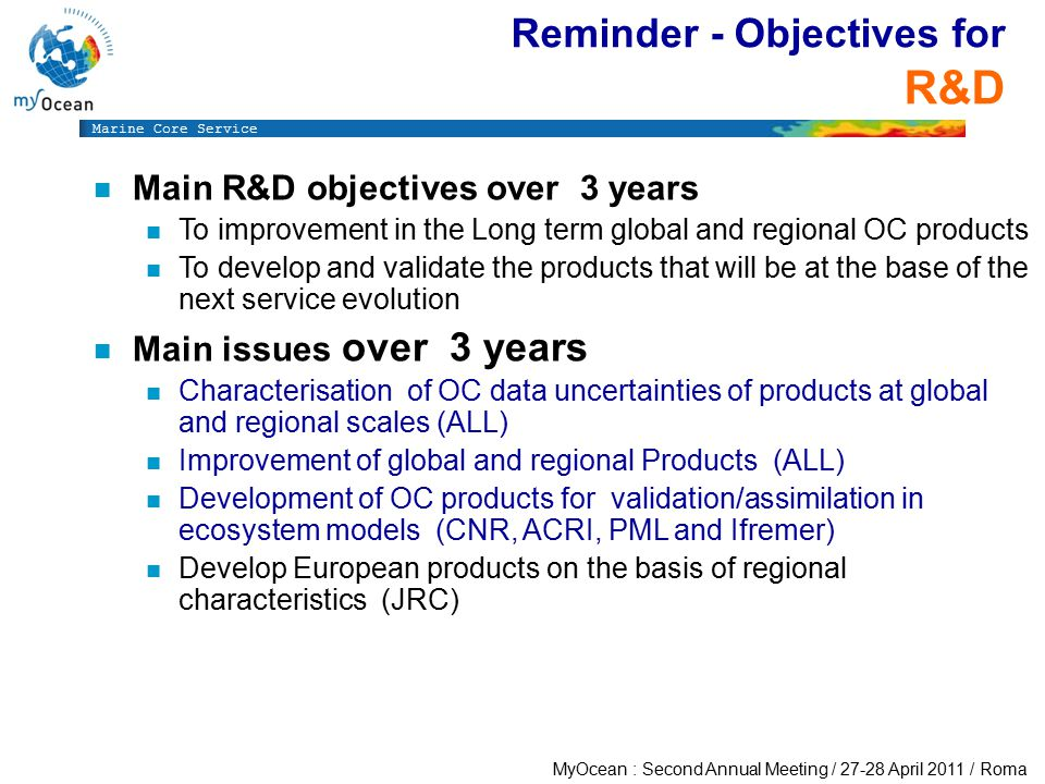 Marine Core Service MyOcean : Second Annual Meeting / 27-28 April 2011 / Roma Reminder - Objectives for R&D n Main R&D objectives over 3 years n To improvement in the Long term global and regional OC products n To develop and validate the products that will be at the base of the next service evolution n Main issues over 3 years n Characterisation of OC data uncertainties of products at global and regional scales (ALL) n Improvement of global and regional Products (ALL) n Development of OC products for validation/assimilation in ecosystem models (CNR, ACRI, PML and Ifremer) n Develop European products on the basis of regional characteristics (JRC)