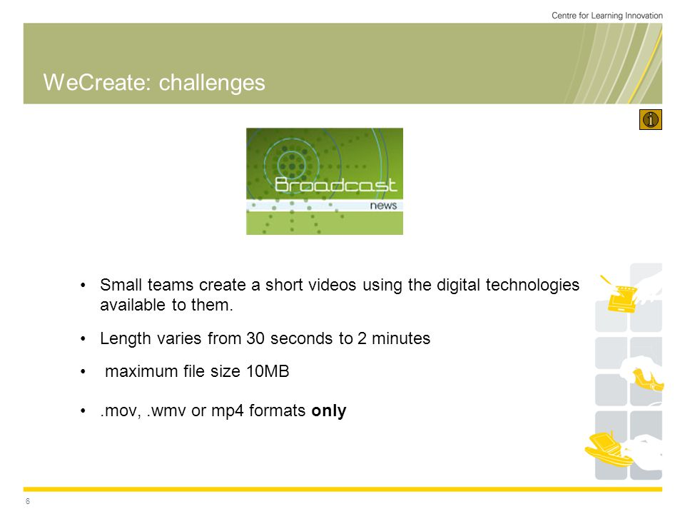 6 WeCreate: challenges Small teams create a short videos using the digital technologies available to them.