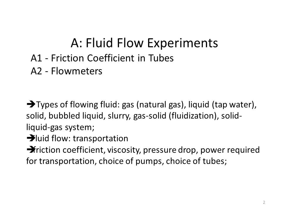 A: Fluid Flow Experiments A1 - Friction Coefficient in Tubes A2 - Flowmeters  Types of flowing fluid: gas (natural gas), liquid (tap water), solid, bubbled liquid, slurry, gas-solid (fluidization), solid- liquid-gas system;  Fluid flow: transportation  friction coefficient, viscosity, pressure drop, power required for transportation, choice of pumps, choice of tubes; 2