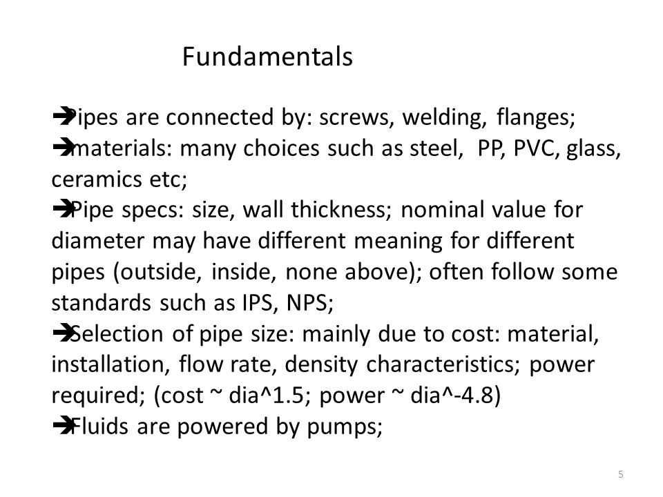 5 Fundamentals  Pipes are connected by: screws, welding, flanges;  materials: many choices such as steel, PP, PVC, glass, ceramics etc;  Pipe specs: size, wall thickness; nominal value for diameter may have different meaning for different pipes (outside, inside, none above); often follow some standards such as IPS, NPS;  Selection of pipe size: mainly due to cost: material, installation, flow rate, density characteristics; power required; (cost ~ dia^1.5; power ~ dia^-4.8)  Fluids are powered by pumps;