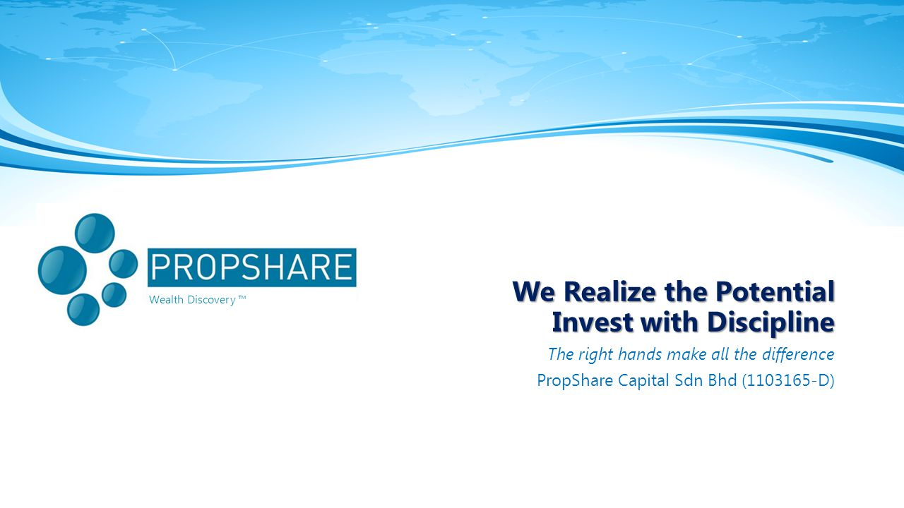 Wealth Discovery ™ We Realize the Potential Invest with Discipline The right hands make all the difference PropShare Capital Sdn Bhd (1103165-D)