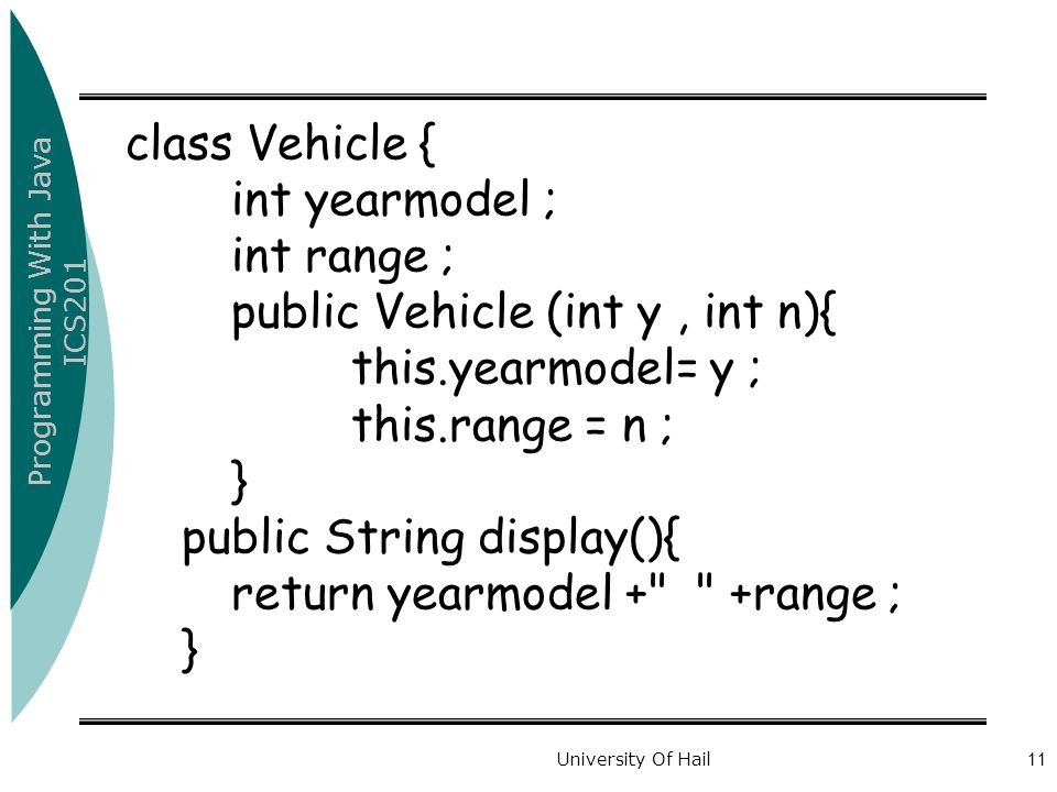 Programming With Java ICS201 University Of Hail11 class Vehicle { int yearmodel ; int range ; public Vehicle (int y, int n){ this.yearmodel= y ; this.range = n ; } public String display(){ return yearmodel + +range ; }