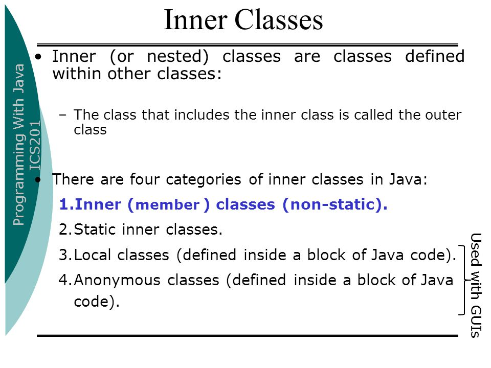Programming With Java ICS201 Inner Classes Inner (or nested) classes are classes defined within other classes: –The class that includes the inner class is called the outer class There are four categories of inner classes in Java: 1.Inner ( member ) classes (non-static).