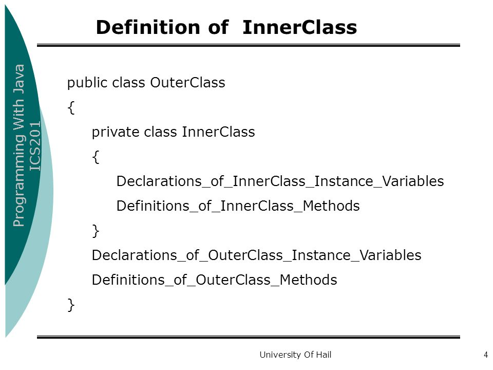 Programming With Java ICS201 University Of Hail4 public class OuterClass { private class InnerClass { Declarations_of_InnerClass_Instance_Variables Definitions_of_InnerClass_Methods } Declarations_of_OuterClass_Instance_Variables Definitions_of_OuterClass_Methods } Definition of InnerClass