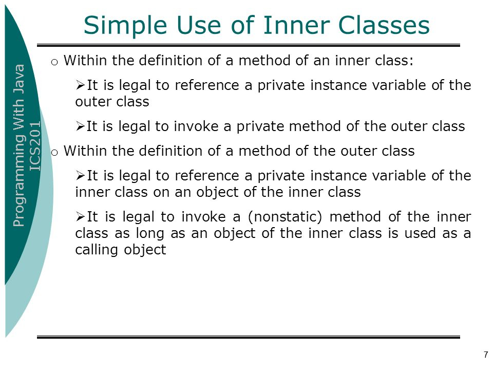 Programming With Java ICS201 7 Simple Use of Inner Classes o Within the definition of a method of an inner class:  It is legal to reference a private instance variable of the outer class  It is legal to invoke a private method of the outer class o Within the definition of a method of the outer class  It is legal to reference a private instance variable of the inner class on an object of the inner class  It is legal to invoke a (nonstatic) method of the inner class as long as an object of the inner class is used as a calling object 7