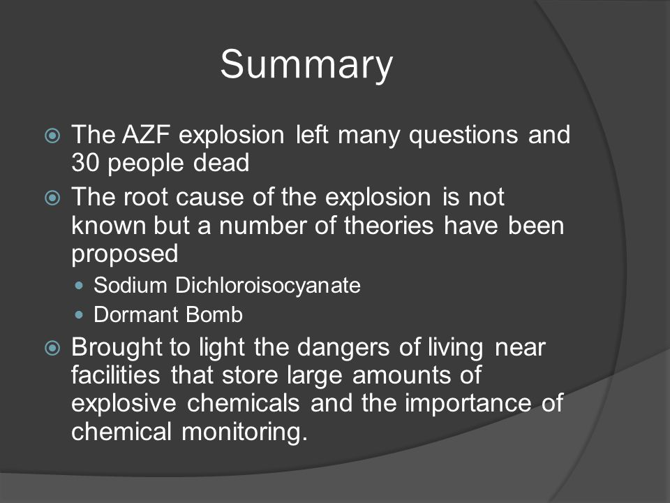 Summary  The AZF explosion left many questions and 30 people dead  The root cause of the explosion is not known but a number of theories have been proposed Sodium Dichloroisocyanate Dormant Bomb  Brought to light the dangers of living near facilities that store large amounts of explosive chemicals and the importance of chemical monitoring.