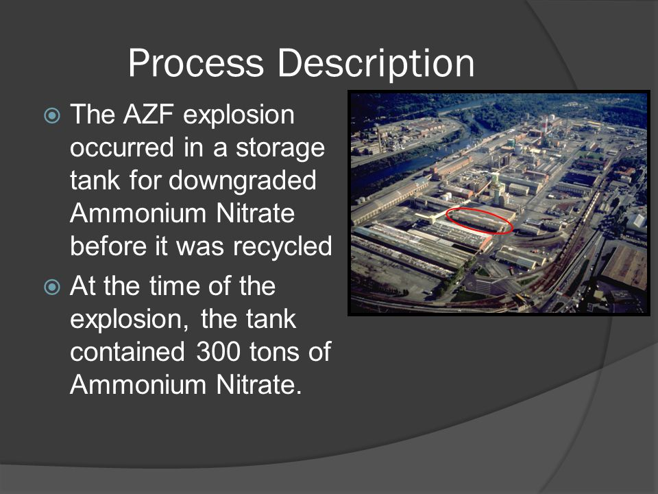 Process Description  The AZF explosion occurred in a storage tank for downgraded Ammonium Nitrate before it was recycled  At the time of the explosion, the tank contained 300 tons of Ammonium Nitrate.