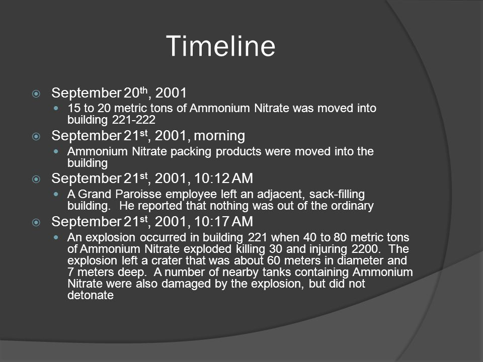 Timeline  September 20 th, to 20 metric tons of Ammonium Nitrate was moved into building  September 21 st, 2001, morning Ammonium Nitrate packing products were moved into the building  September 21 st, 2001, 10:12 AM A Grand Paroisse employee left an adjacent, sack-filling building.