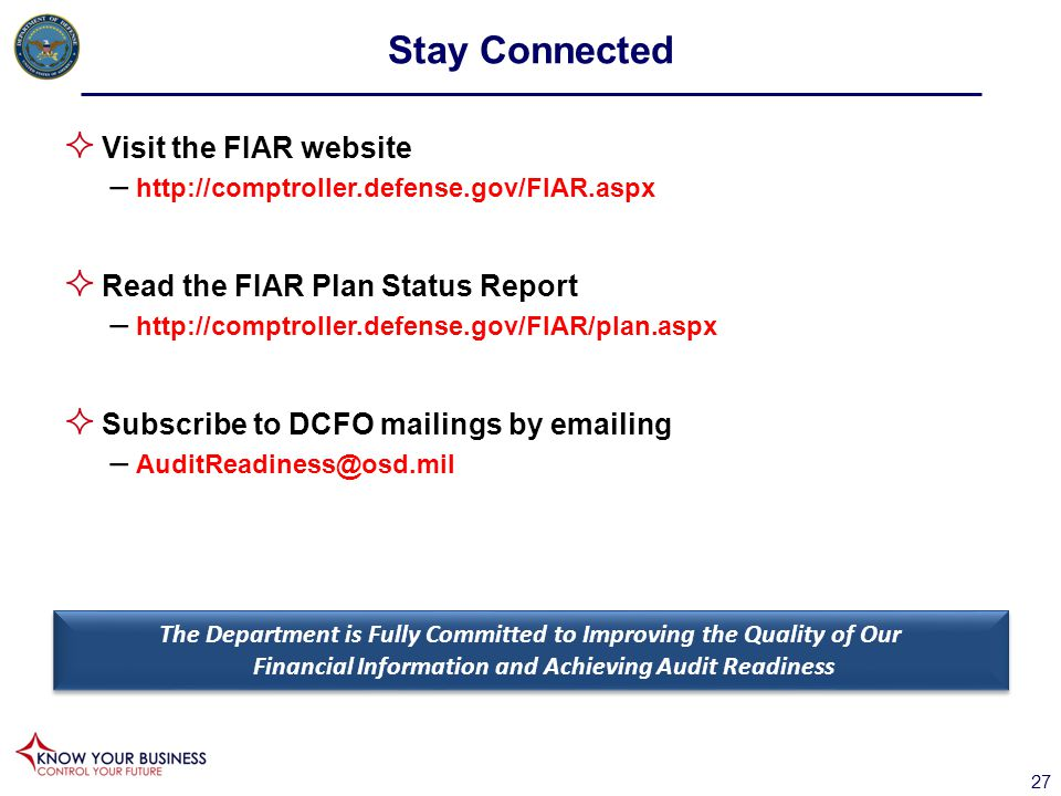  Visit the FIAR website – http://comptroller.defense.gov/FIAR.aspx  Read the FIAR Plan Status Report – http://comptroller.defense.gov/FIAR/plan.aspx  Subscribe to DCFO mailings by emailing – AuditReadiness@osd.mil The Department is Fully Committed to Improving the Quality of Our Financial Information and Achieving Audit Readiness Stay Connected 27