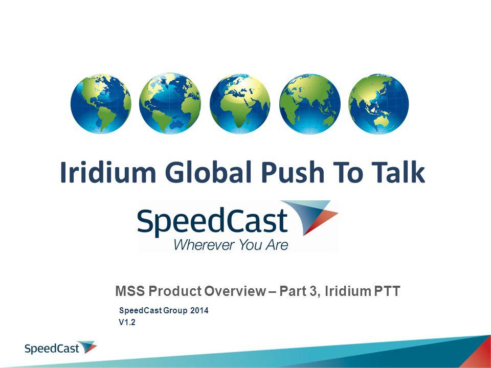 Iridium Global Push To Talk 1 MSS Product Overview – Part 3, Iridium PTT SpeedCast Group 2014 V1.2