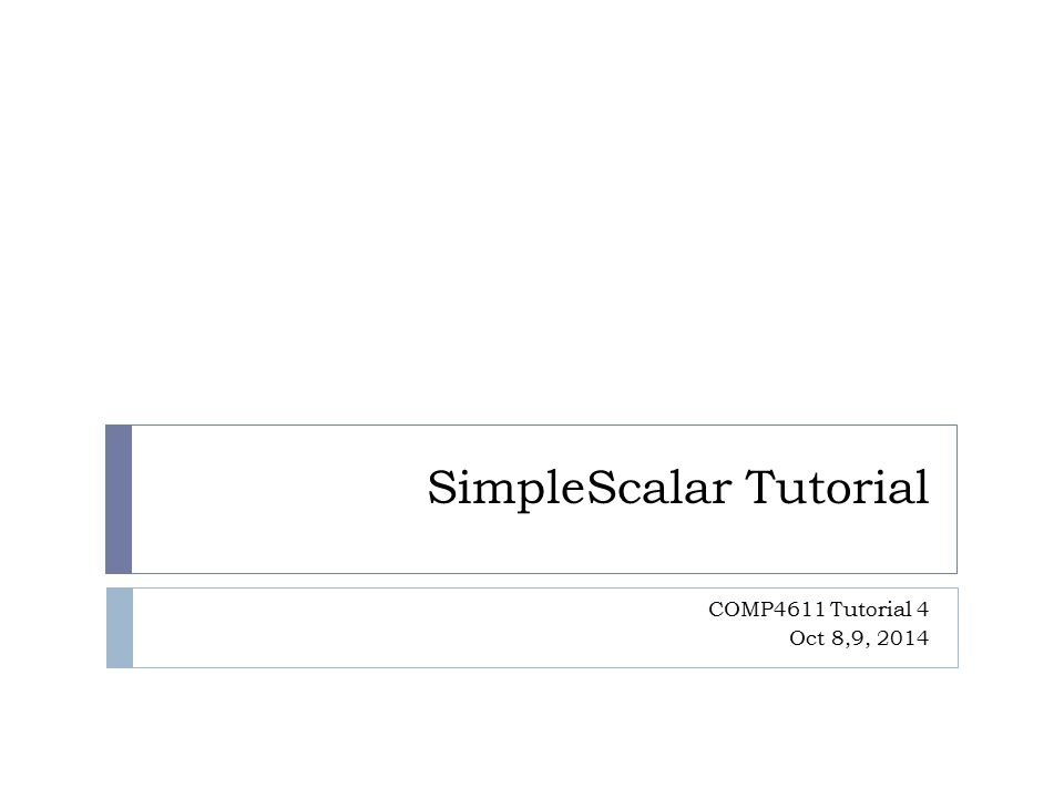 SimpleScalar Tutorial COMP4611 Tutorial 4 Oct 8,9, 2014