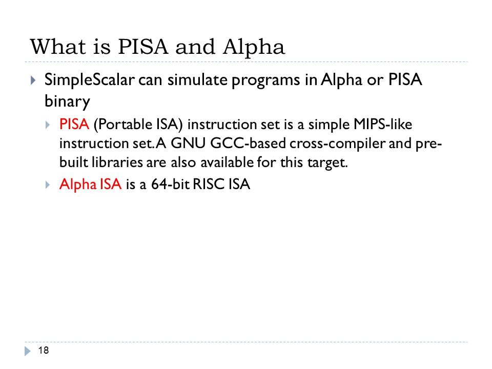 What is PISA and Alpha 18  SimpleScalar can simulate programs in Alpha or PISA binary  PISA (Portable ISA) instruction set is a simple MIPS-like ins