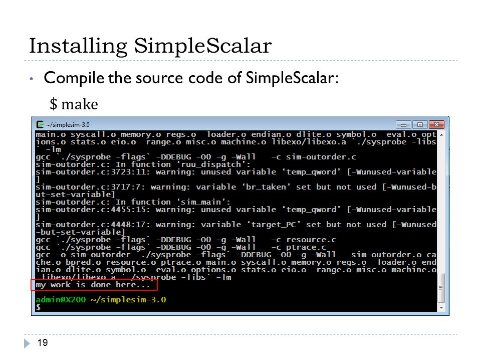 Installing SimpleScalar 19 Compile the source code of SimpleScalar: $ make
