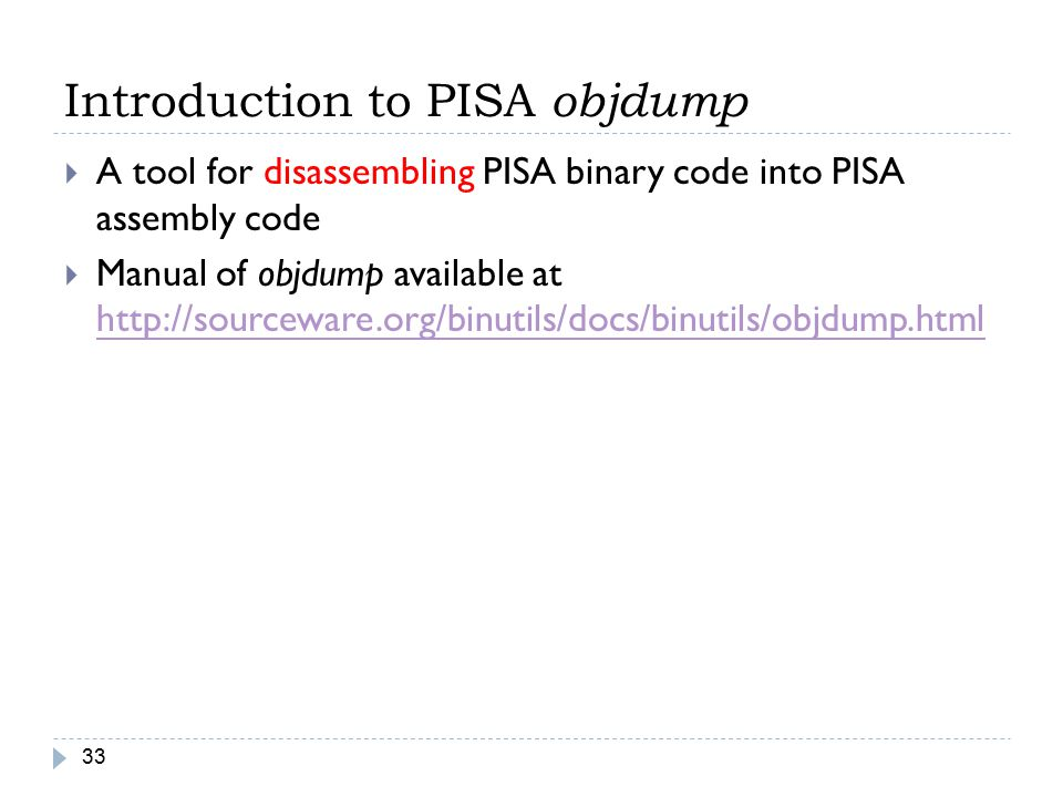 Introduction to PISA objdump 33  A tool for disassembling PISA binary code into PISA assembly code  Manual of objdump available at http://sourceware