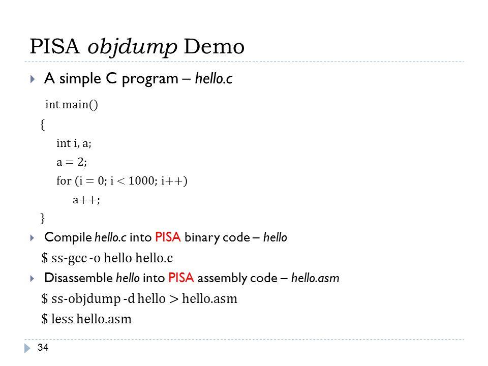 PISA objdump Demo 34  A simple C program – hello.c int main() { int i, a; a = 2; for (i = 0; i < 1000; i++) a++; }  Compile hello.c into PISA binary