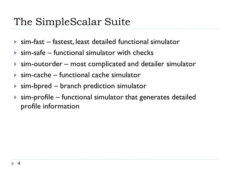 The SimpleScalar Suite 4  sim-fast – fastest, least detailed functional simulator  sim-safe – functional simulator with checks  sim-outorder – most