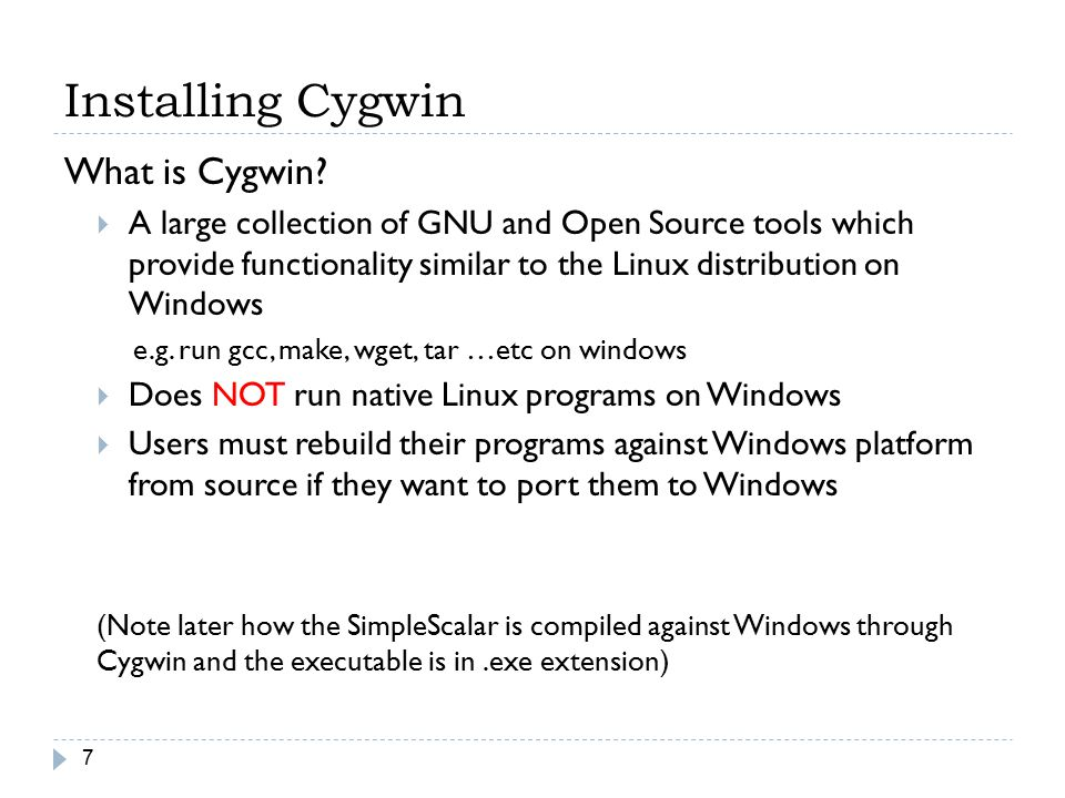 Installing Cygwin 7 What is Cygwin?  A large collection of GNU and Open Source tools which provide functionality similar to the Linux distribution on