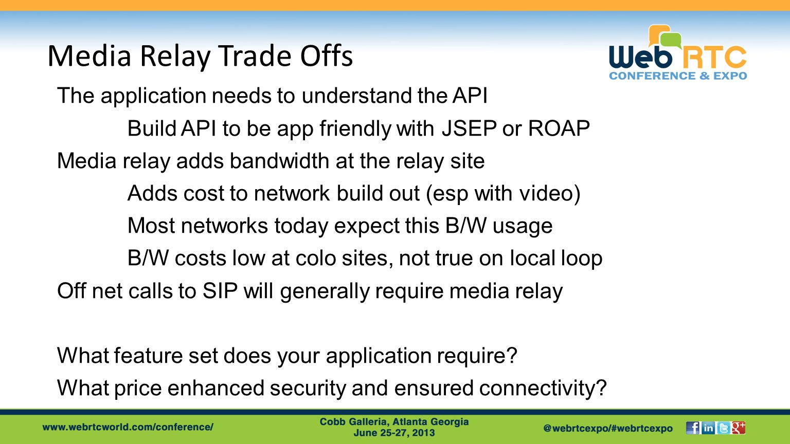 Media Relay Trade Offs The application needs to understand the API Build API to be app friendly with JSEP or ROAP Media relay adds bandwidth at the relay site Adds cost to network build out (esp with video) Most networks today expect this B/W usage B/W costs low at colo sites, not true on local loop Off net calls to SIP will generally require media relay What feature set does your application require.