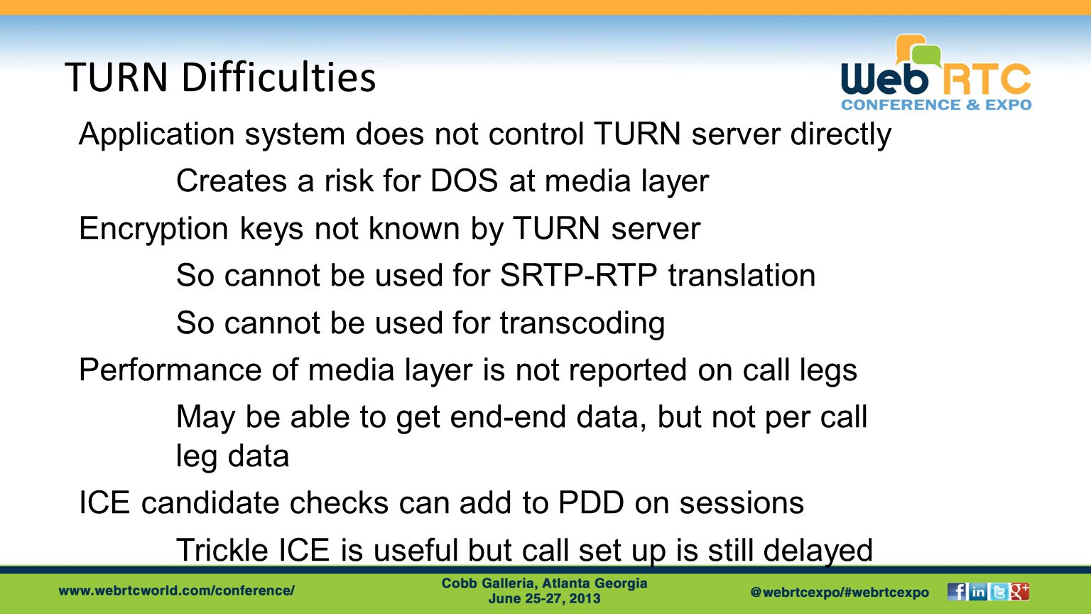 TURN Difficulties Application system does not control TURN server directly Creates a risk for DOS at media layer Encryption keys not known by TURN server So cannot be used for SRTP-RTP translation So cannot be used for transcoding Performance of media layer is not reported on call legs May be able to get end-end data, but not per call leg data ICE candidate checks can add to PDD on sessions Trickle ICE is useful but call set up is still delayed