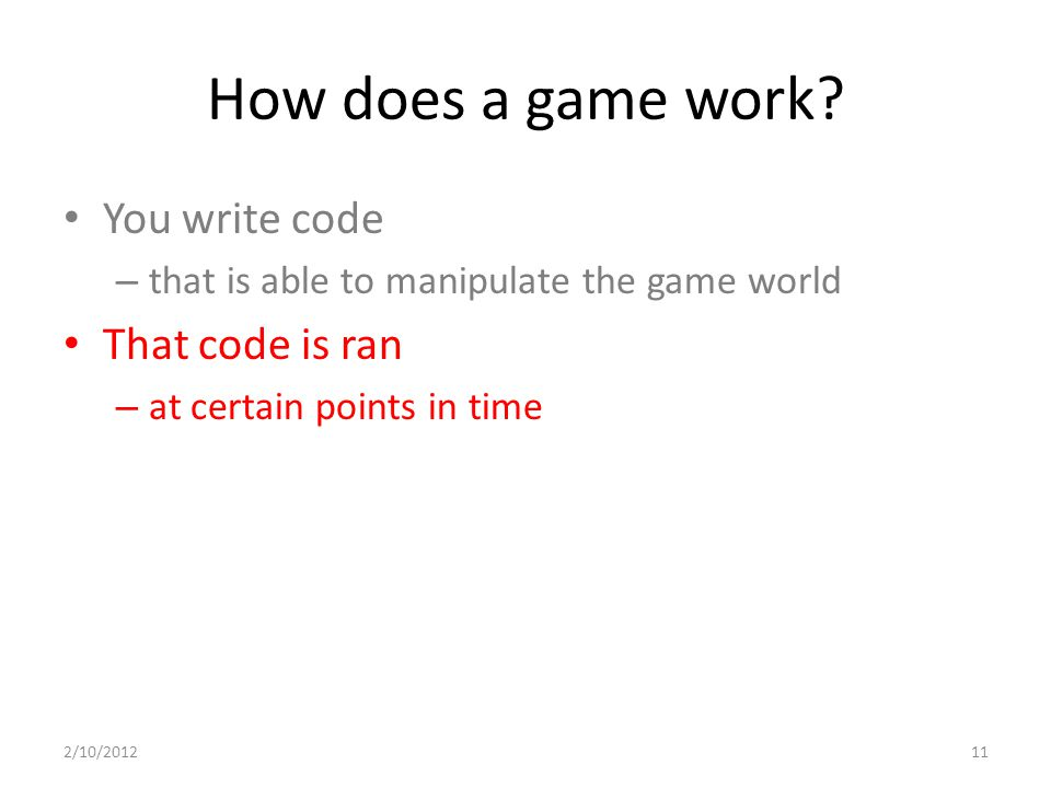 How does a game work? You write code – that is able to manipulate the game world That code is ran – at certain points in time 2/10/201211
