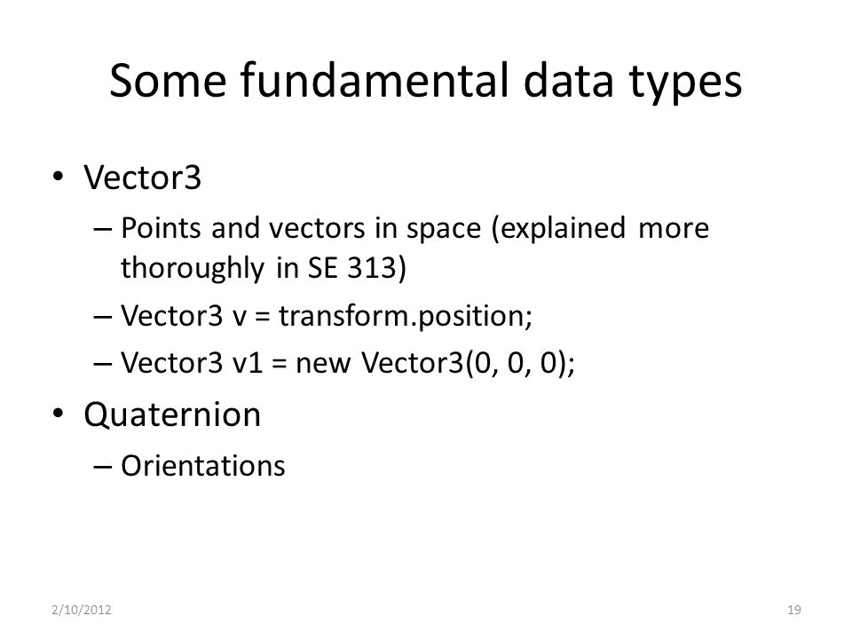 Some fundamental data types Vector3 – Points and vectors in space (explained more thoroughly in SE 313) – Vector3 v = transform.position; – Vector3 v1 = new Vector3(0, 0, 0); Quaternion – Orientations 2/10/201219