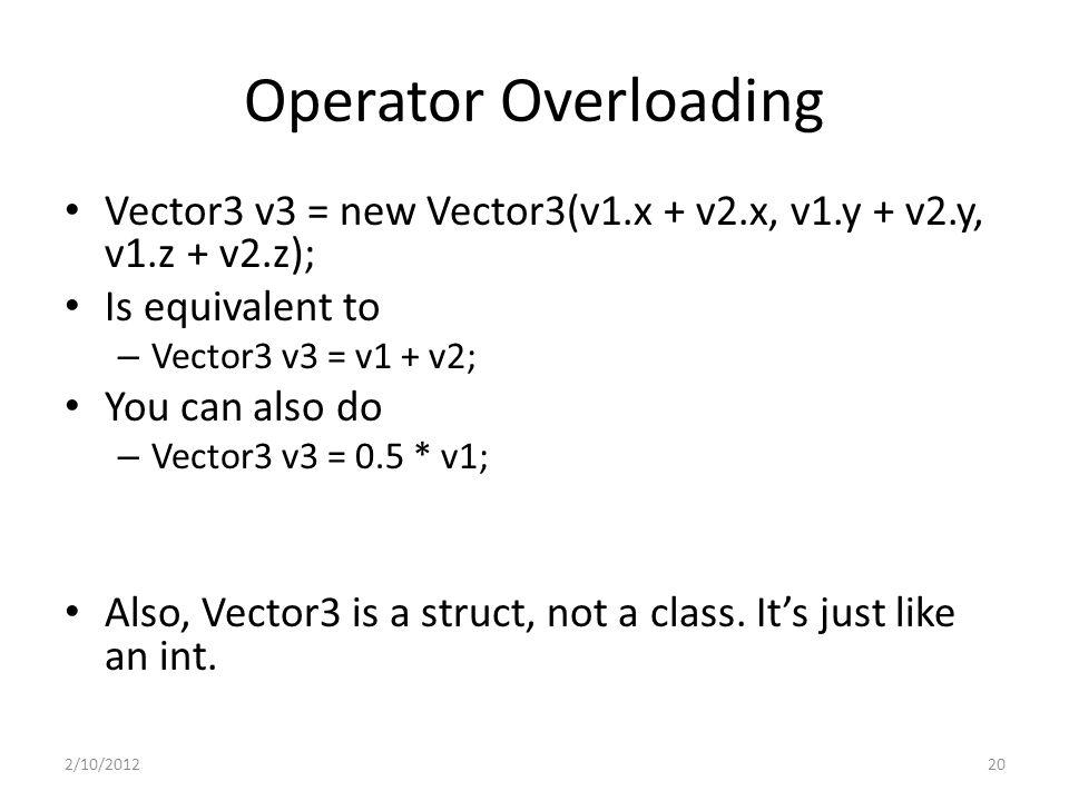 Operator Overloading Vector3 v3 = new Vector3(v1.x + v2.x, v1.y + v2.y, v1.z + v2.z); Is equivalent to – Vector3 v3 = v1 + v2; You can also do – Vector3 v3 = 0.5 * v1; Also, Vector3 is a struct, not a class.