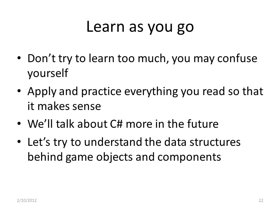 Learn as you go Don't try to learn too much, you may confuse yourself Apply and practice everything you read so that it makes sense We'll talk about C# more in the future Let's try to understand the data structures behind game objects and components 2/10/201222