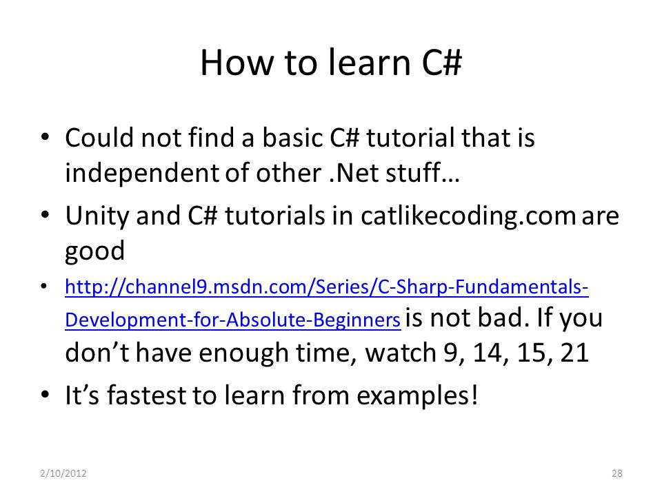 How to learn C# Could not find a basic C# tutorial that is independent of other.Net stuff… Unity and C# tutorials in catlikecoding.com are good http:/