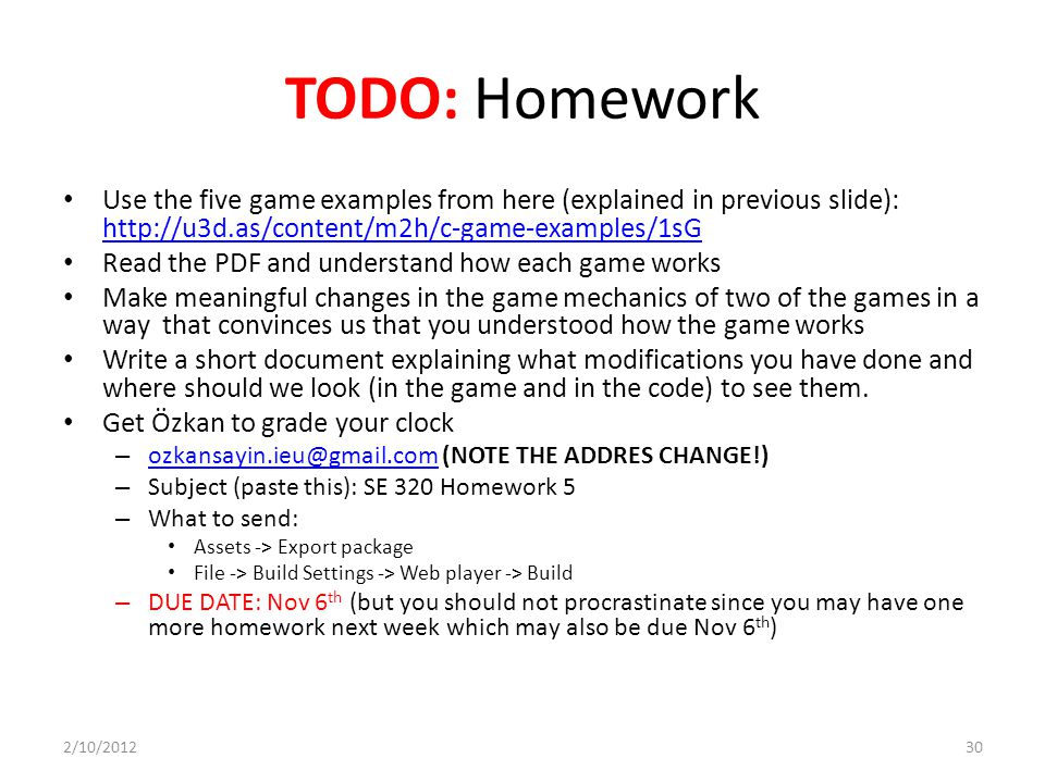 TODO: Homework Use the five game examples from here (explained in previous slide): http://u3d.as/content/m2h/c-game-examples/1sG http://u3d.as/content/m2h/c-game-examples/1sG Read the PDF and understand how each game works Make meaningful changes in the game mechanics of two of the games in a way that convinces us that you understood how the game works Write a short document explaining what modifications you have done and where should we look (in the game and in the code) to see them.
