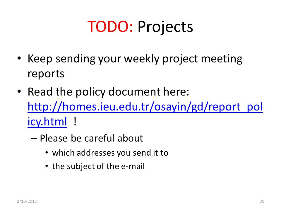 TODO: Projects Keep sending your weekly project meeting reports Read the policy document here: http://homes.ieu.edu.tr/osayin/gd/report_pol icy.html !