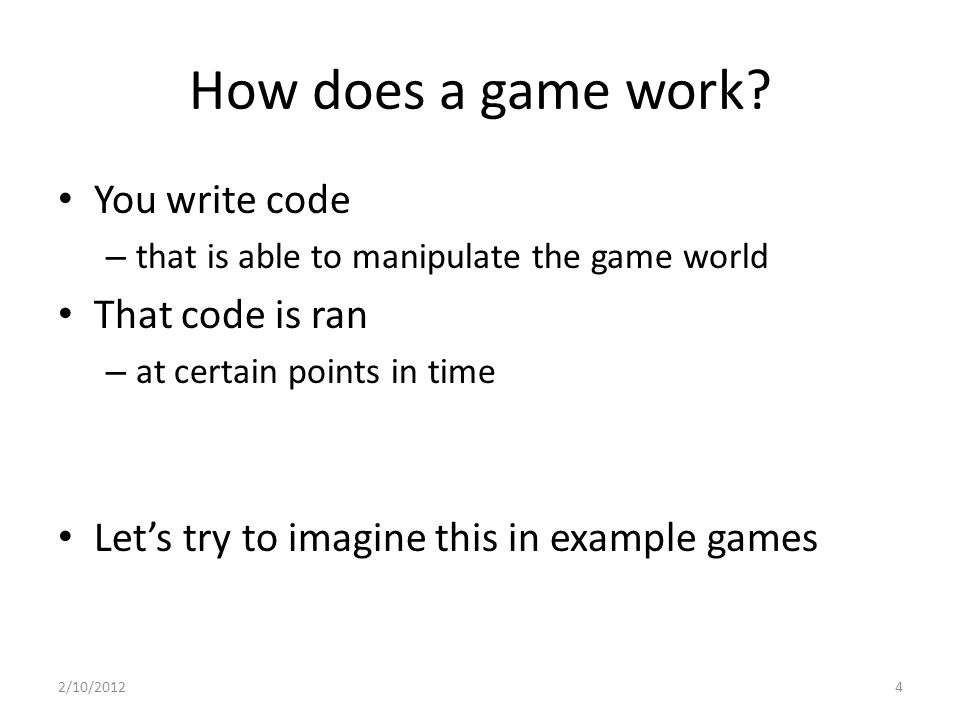 How does a game work? You write code – that is able to manipulate the game world That code is ran – at certain points in time Let's try to imagine thi