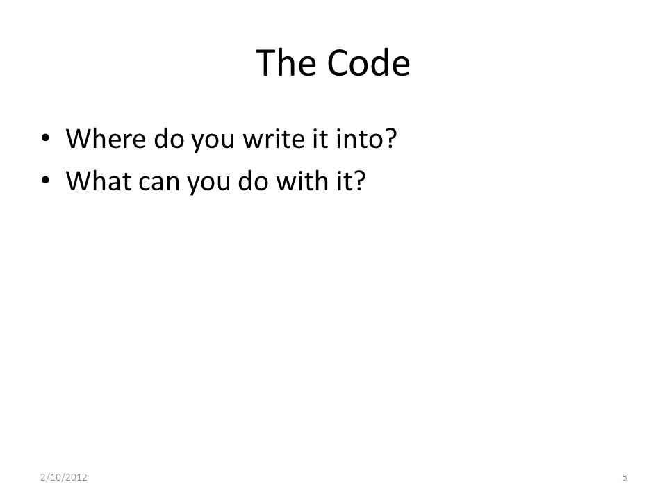 The Code Where do you write it into? What can you do with it? 2/10/20125