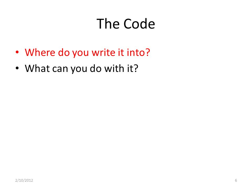 The Code Where do you write it into? What can you do with it? 2/10/20126