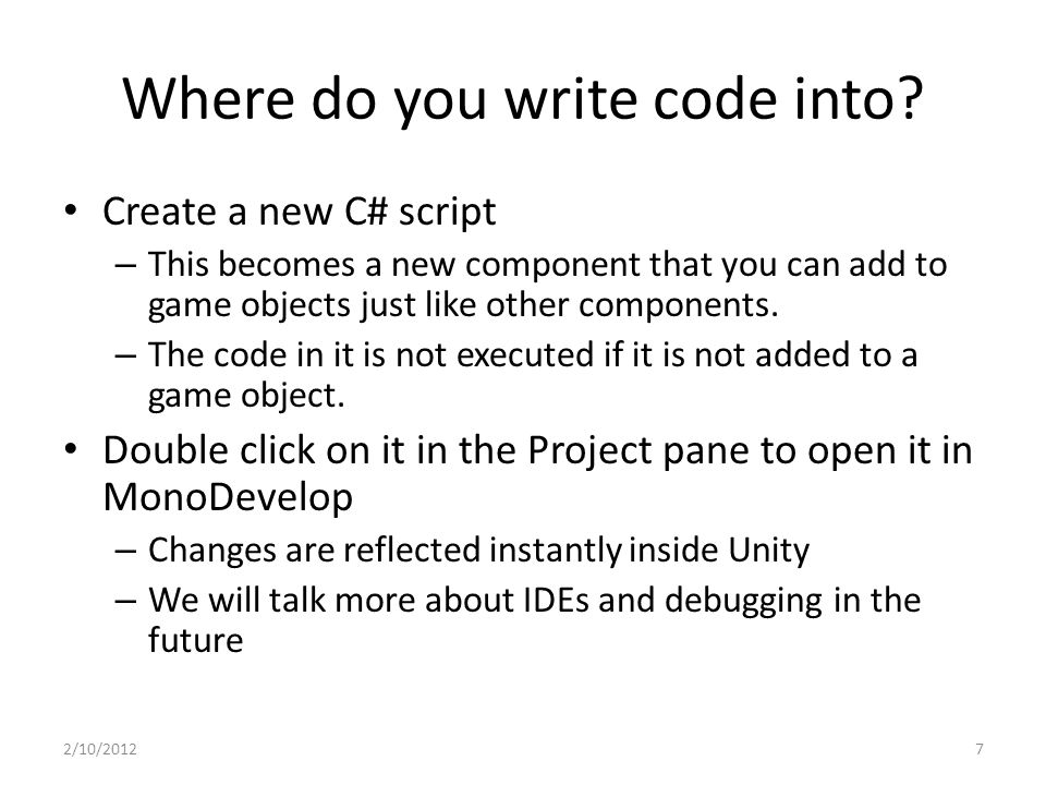 Where do you write code into? Create a new C# script – This becomes a new component that you can add to game objects just like other components. – The