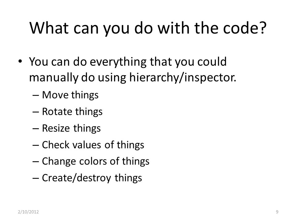 What can you do with the code? You can do everything that you could manually do using hierarchy/inspector. – Move things – Rotate things – Resize thin