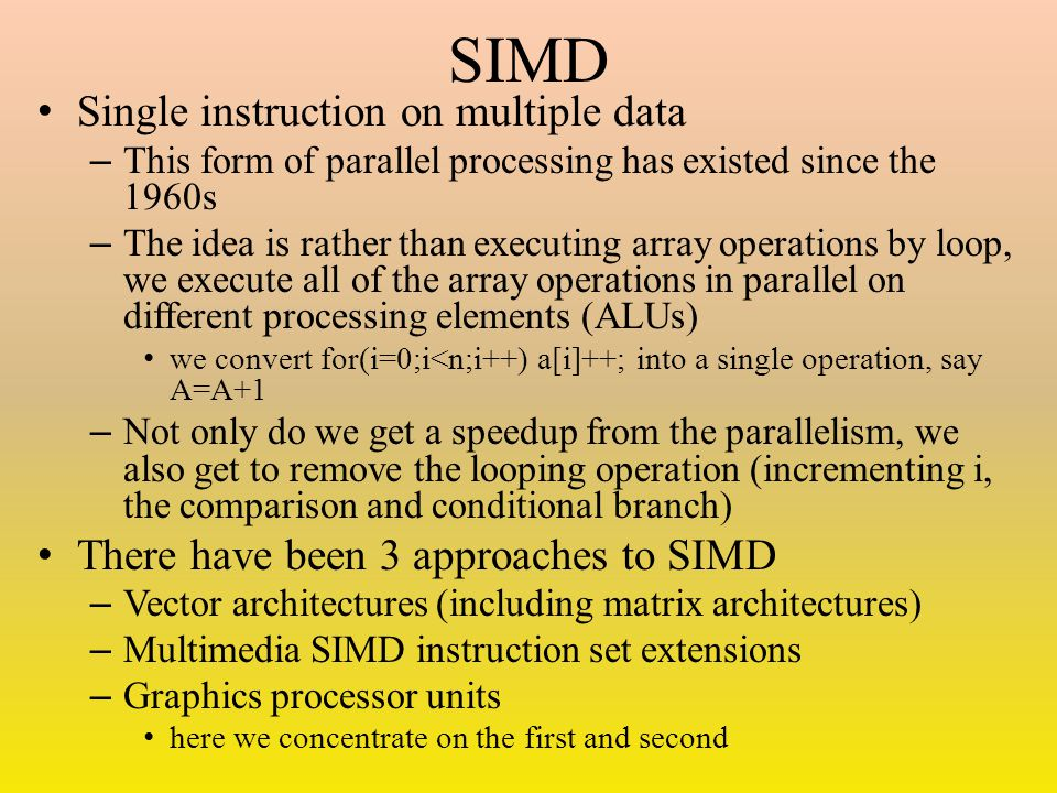 SIMD Single instruction on multiple data – This form of parallel processing has existed since the 1960s – The idea is rather than executing array oper