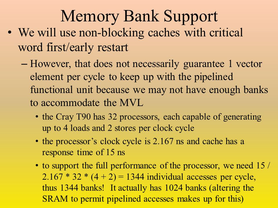 Memory Bank Support We will use non-blocking caches with critical word first/early restart – However, that does not necessarily guarantee 1 vector element per cycle to keep up with the pipelined functional unit because we may not have enough banks to accommodate the MVL the Cray T90 has 32 processors, each capable of generating up to 4 loads and 2 stores per clock cycle the processor's clock cycle is 2.167 ns and cache has a response time of 15 ns to support the full performance of the processor, we need 15 / 2.167 * 32 * (4 + 2) = 1344 individual accesses per cycle, thus 1344 banks.