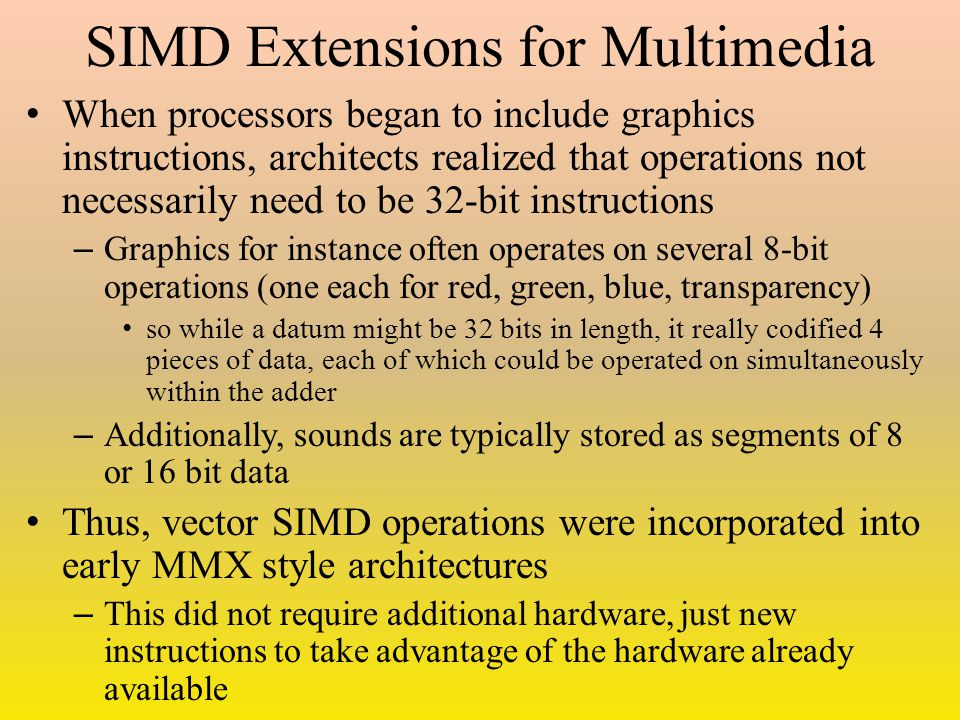 SIMD Extensions for Multimedia When processors began to include graphics instructions, architects realized that operations not necessarily need to be 32-bit instructions – Graphics for instance often operates on several 8-bit operations (one each for red, green, blue, transparency) so while a datum might be 32 bits in length, it really codified 4 pieces of data, each of which could be operated on simultaneously within the adder – Additionally, sounds are typically stored as segments of 8 or 16 bit data Thus, vector SIMD operations were incorporated into early MMX style architectures – This did not require additional hardware, just new instructions to take advantage of the hardware already available